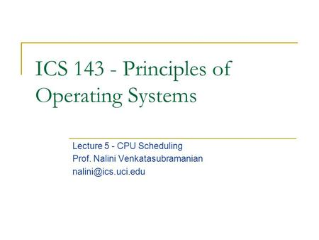 ICS 143 - Principles of Operating Systems Lecture 5 - CPU Scheduling Prof. Nalini Venkatasubramanian