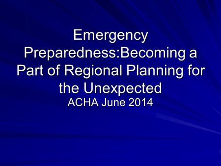 Emergency Preparedness:Becoming a Part of Regional Planning for the Unexpected ACHA June 2014.