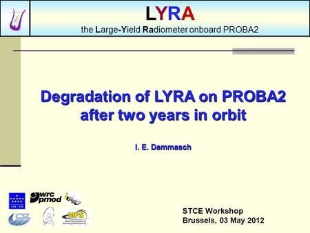 Degradation of LYRA on PROBA2 after two years in orbit I. E. Dammasch STCE Workshop Brussels, 03 May 2012 LYRA the Large-Yield Radiometer onboard PROBA2.