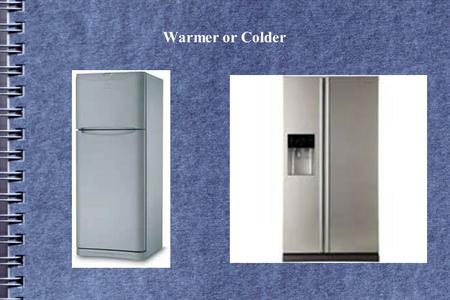 Warmer or Colder Which is colder, the top shelf of a side by side fridge or a top shelf of a normal refrigerator? Question.