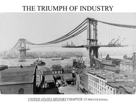 THE TRIUMPH OF INDUSTRY UNITED STATES HISTORY CHAPTER 13 PRENTICE HALL.