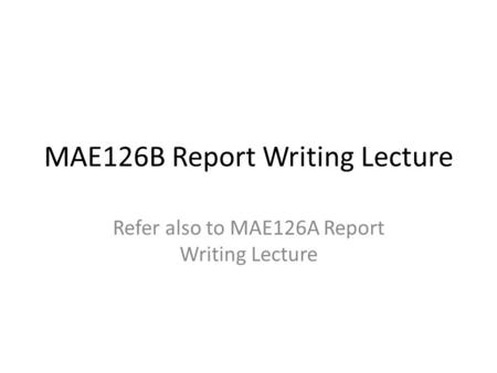 MAE126B Report Writing Lecture Refer also to MAE126A Report Writing Lecture.