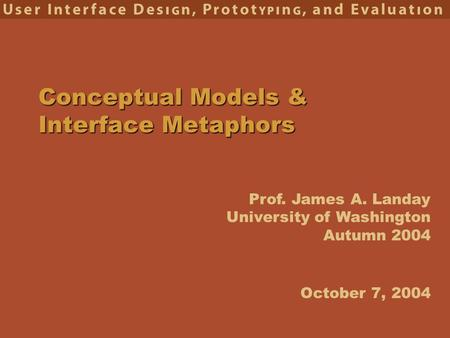 Prof. James A. Landay University of Washington Autumn 2004 Conceptual Models & Interface Metaphors October 7, 2004.