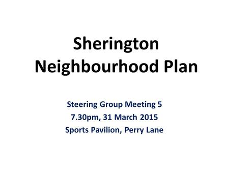 Sherington Neighbourhood Plan Steering Group Meeting 5 7.30pm, 31 March 2015 Sports Pavilion, Perry Lane.