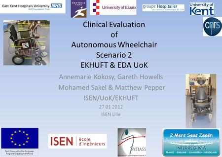 Clinical Evaluation of Autonomous Wheelchair Scenario 2 EKHUFT & EDA UoK Annemarie Kokosy, Gareth Howells Mohamed Sakel & Matthew Pepper ISEN/UoK/EKHUFT.