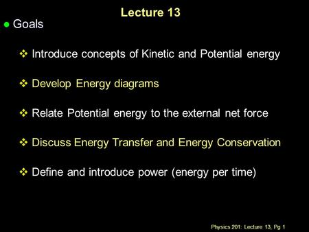 Physics 201: Lecture 13, Pg 1 Lecture 13 l Goals  Introduce concepts of Kinetic and Potential energy  Develop Energy diagrams  Relate Potential energy.