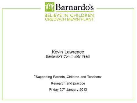 "Kevin Lawrence Barnardo's Community Team CREDWCH MEWN PLANT ""Supporting Parents, Children and Teachers: Research and practice Friday 25 th January 2013."