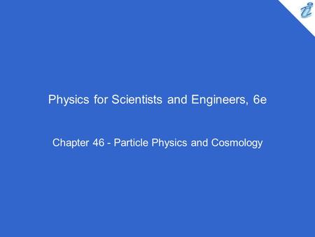 Physics for Scientists and Engineers, 6e Chapter 46 - Particle Physics and Cosmology.