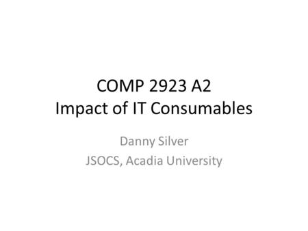 COMP 2923 A2 Impact of IT Consumables Danny Silver JSOCS, Acadia University.