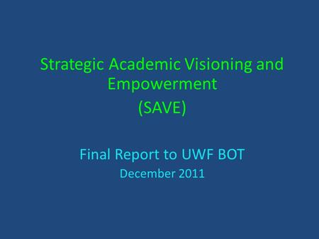 Strategic Academic Visioning and Empowerment (SAVE) Final Report to UWF BOT December 2011.
