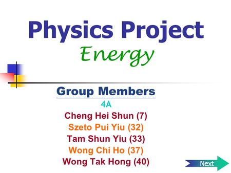 Physics Project Energy Group Members 4A Cheng Hei Shun (7) Szeto Pui Yiu (32) Tam Shun Yiu (33) Wong Chi Ho (37) Wong Tak Hong (40) Next.