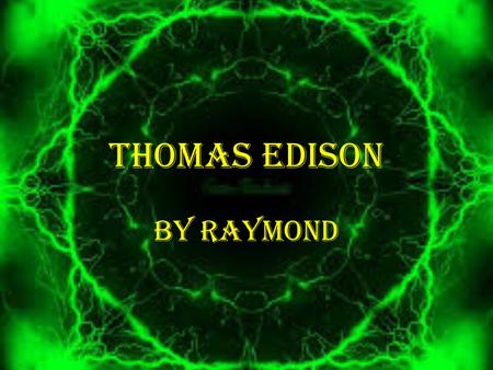 THOMAS EDISON BY RAYMOND. ABOUT THOMAS EDISON Born February the 11 th in 1847 at Ohio U.S. He married Mary Stilwell in 1871 and he married Mina Miller.