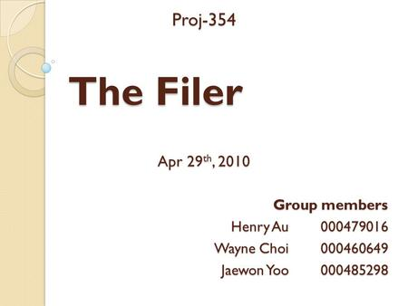 The Filer Proj-354 Apr 29 th, 2010 Group members Henry Au 000479016 Wayne Choi 000460649 Jaewon Yoo 000485298.
