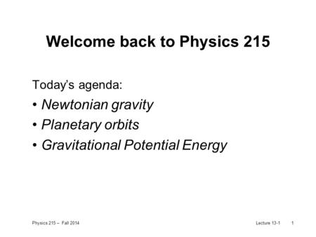 Physics 215 – Fall 2014Lecture 13-11 Welcome back to Physics 215 Today's agenda: Newtonian gravity Planetary orbits Gravitational Potential Energy.