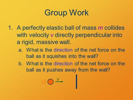 Group Work 1.A perfectly elastic ball of mass m collides with velocity v directly perpendicular into a rigid, massive wall. a.What is the direction of.