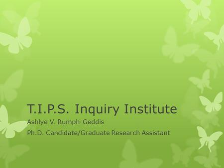 T.I.P.S. Inquiry Institute Ashlye V. Rumph-Geddis Ph.D. Candidate/Graduate Research Assistant.