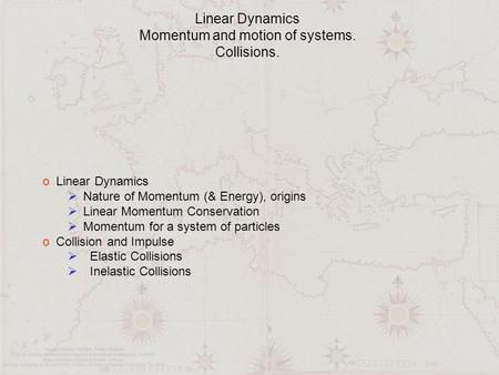 Linear Dynamics Momentum and motion of systems. Collisions. o Linear Dynamics  Nature of Momentum (& Energy), origins  Linear Momentum Conservation 