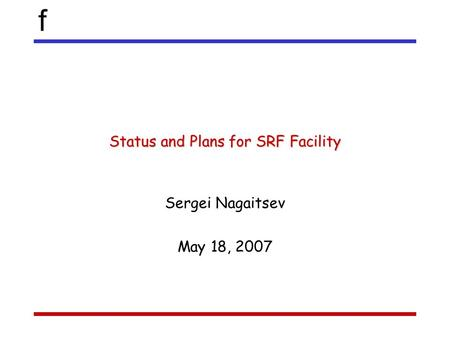 F Status and Plans for SRF Facility Sergei Nagaitsev May 18, 2007.