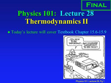 Physics 101: Lecture 28, Pg 1 Physics 101: Lecture 28 Thermodynamics II l Today's lecture will cover Textbook Chapter 15.6-15.9 Final.