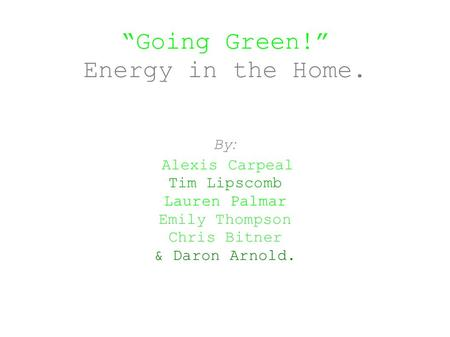"""Going Green!"" Energy in the Home. By : Alexis Carpeal Tim Lipscomb Lauren Palmar Emily Thompson Chris Bitner & Daron Arnold."