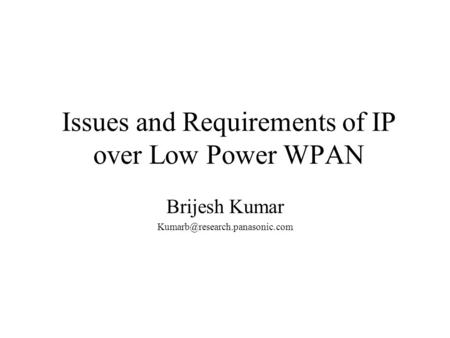Issues and Requirements of IP over Low Power WPAN Brijesh Kumar