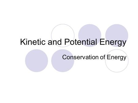 Kinetic and Potential Energy Conservation of Energy.