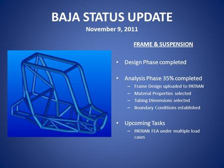 BAJA STATUS UPDATE November 9, 2011 FRAME & SUSPENSION Design Phase completed Analysis Phase 35% completed – Frame Design uploaded to PATRAN – Material.