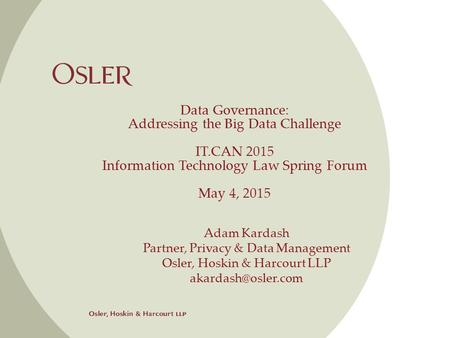 Data Governance: Addressing the Big Data Challenge IT.CAN 2015 Information Technology Law Spring Forum May 4, 2015 Adam Kardash Partner, Privacy & Data.