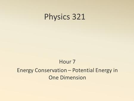 Physics 321 Hour 7 Energy Conservation – Potential Energy in One Dimension.