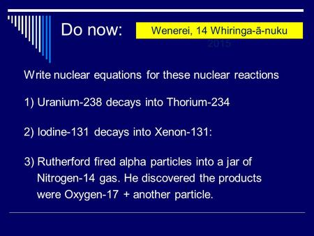 Do now: Write nuclear equations for these nuclear reactions 1) Uranium-238 decays into Thorium-234 2) Iodine-131 decays into Xenon-131: 3) Rutherford fired.