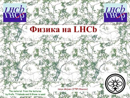Vanya Belyaev (ITEP/Moscow) Физика на LHCb The material from the lectures by Profs. T.Nakada and S.Stone is used.