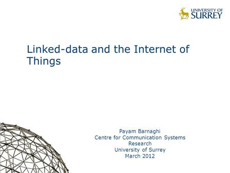 Linked-data and the Internet of Things Payam Barnaghi Centre for Communication Systems Research University of Surrey March 2012.