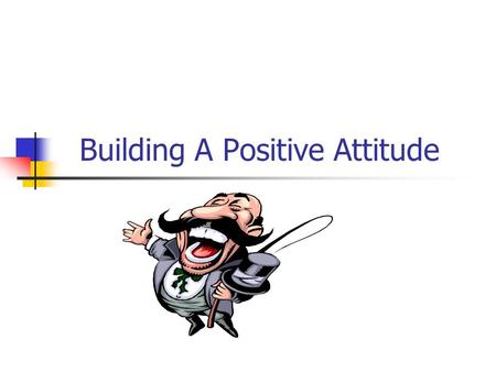 "Building A Positive Attitude "" A little ability combined with a positive attitude often goes further than a great talent teamed with a negative viewpoint."