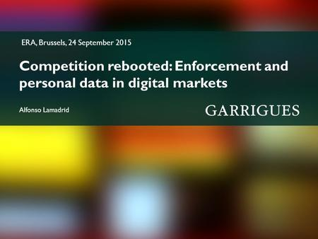 ERA, Brussels, 24 September 2015 Competition rebooted: Enforcement and personal data in digital markets Alfonso Lamadrid.