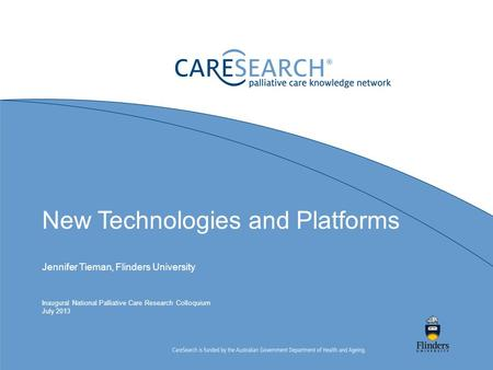New Technologies and Platforms Jennifer Tieman, Flinders University Inaugural National Palliative Care Research Colloquium July 2013.