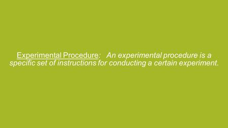Experimental Procedure: An experimental procedure is a specific set of instructions for conducting a certain experiment.