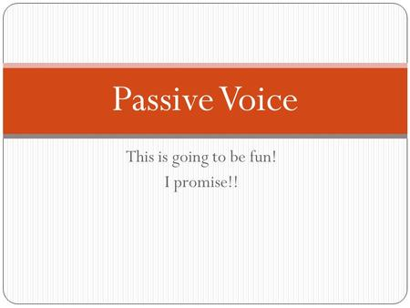This is going to be fun! I promise!! Passive Voice.