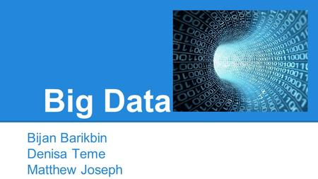 Big Data Bijan Barikbin Denisa Teme Matthew Joseph.