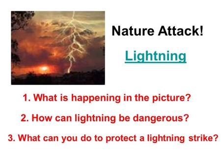 Nature Attack! Lightning 1. What is happening in the picture? 2. How can lightning be dangerous? 3. What can you do to protect a lightning strike?