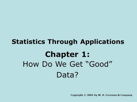 "Statistics Through Applications Chapter 1: How Do We Get ""Good"" Data? Copyright © 2004 by W. H. Freeman & Company."