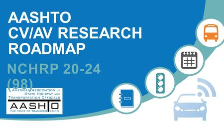 AASHTO CV/AV RESEARCH ROADMAP NCHRP 20-24 (98). 2 PROJECT MOTIVATION  CV/AV technologies continue to advance towards introduction  Open questions and.