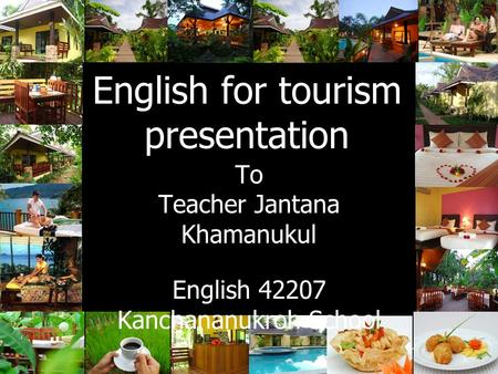 English for tourism presentation To Teacher Jantana Khamanukul English 42207 Kanchananukroh School.