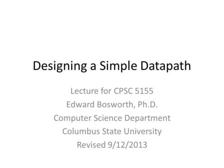 Designing a Simple Datapath Lecture for CPSC 5155 Edward Bosworth, Ph.D. Computer Science Department Columbus State University Revised 9/12/2013.