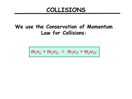 COLLISIONS We use the Conservation of Momentum Law for Collisions: m 1 v 1i + m 2 v 2i = m 1 v 1f + m 2 v 2f.