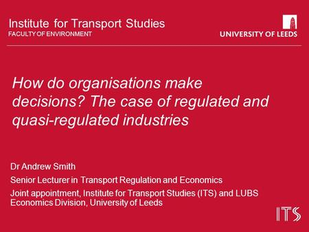 Institute for Transport Studies FACULTY OF ENVIRONMENT How do organisations make decisions? The case of regulated and quasi-regulated industries Dr Andrew.