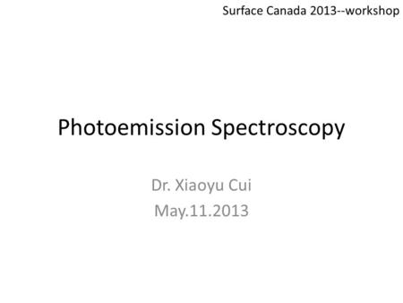 Photoemission Spectroscopy Dr. Xiaoyu Cui May.11.2013 Surface Canada 2013--workshop.