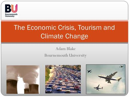 Adam Blake Bournemouth University The Economic Crisis, Tourism and Climate Change.