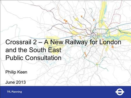 Crossrail 2 – A New Railway for London and the South East Public Consultation Philip Keen June 2013.