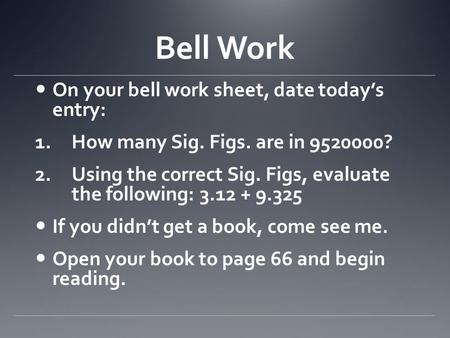 Bell Work On your bell work sheet, date today's entry: 1.How many Sig. Figs. are in 9520000? 2.Using the correct Sig. Figs, evaluate the following: 3.12.