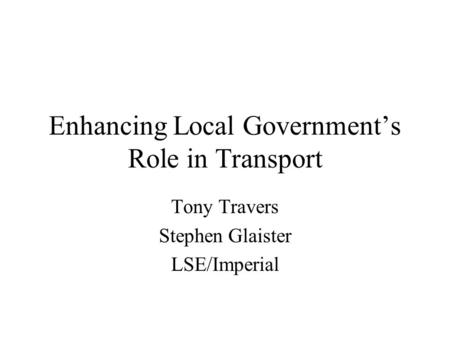 Enhancing Local Government's Role in Transport Tony Travers Stephen Glaister LSE/Imperial.